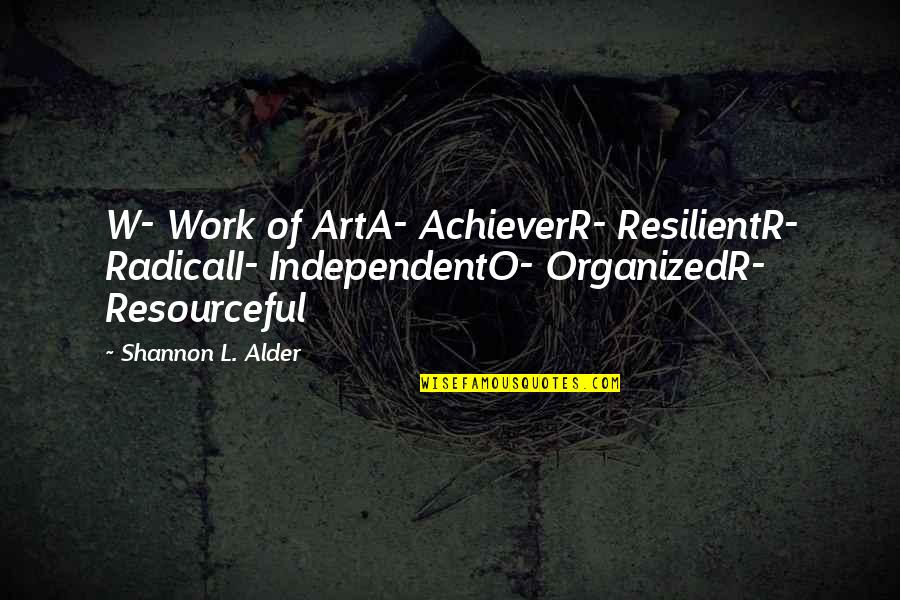 O.a.r. Quotes By Shannon L. Alder: W- Work of ArtA- AchieverR- ResilientR- RadicalI- IndependentO-