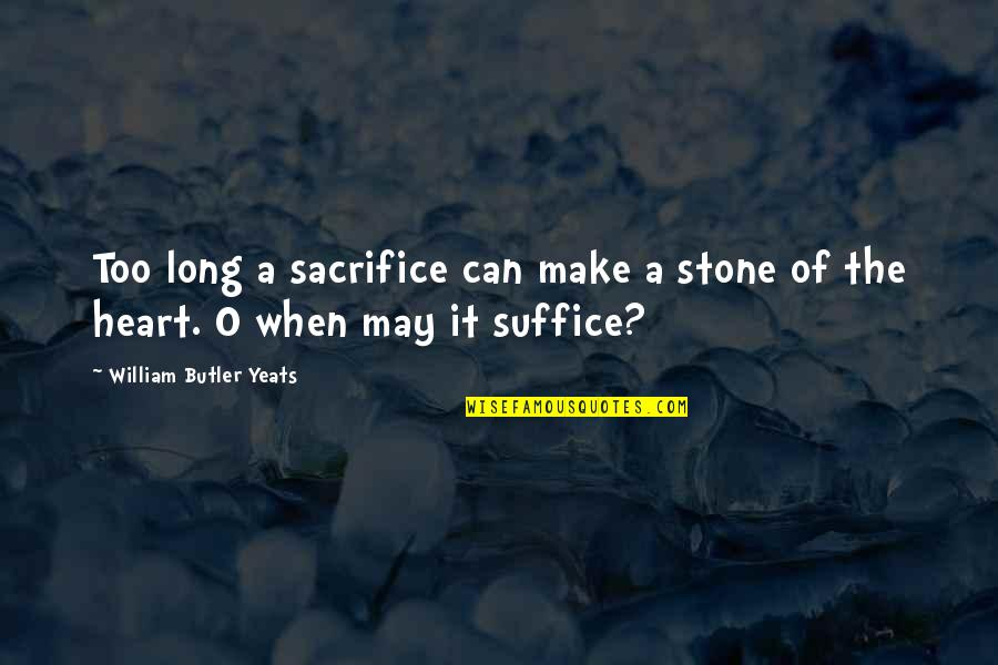 O.a.r. Quotes By William Butler Yeats: Too long a sacrifice can make a stone