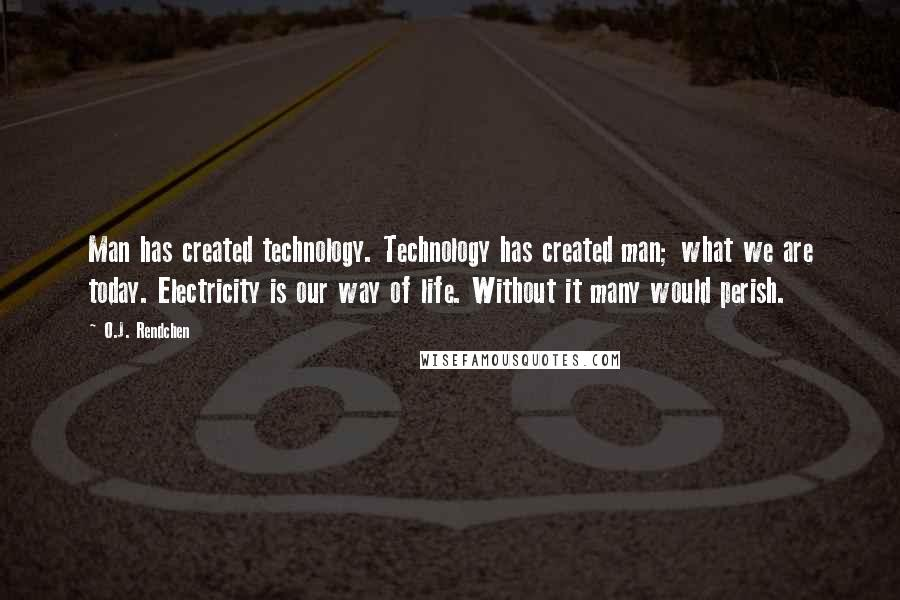 O.J. Rendchen quotes: Man has created technology. Technology has created man; what we are today. Electricity is our way of life. Without it many would perish.