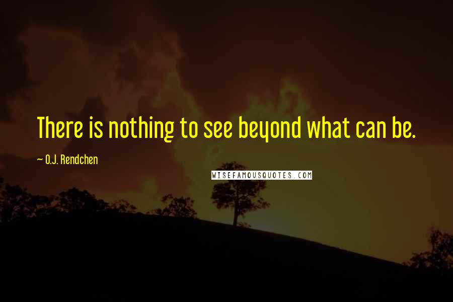 O.J. Rendchen quotes: There is nothing to see beyond what can be.