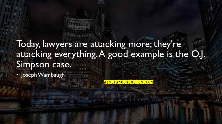 O J Simpson Quotes By Joseph Wambaugh: Today, lawyers are attacking more; they're attacking everything.