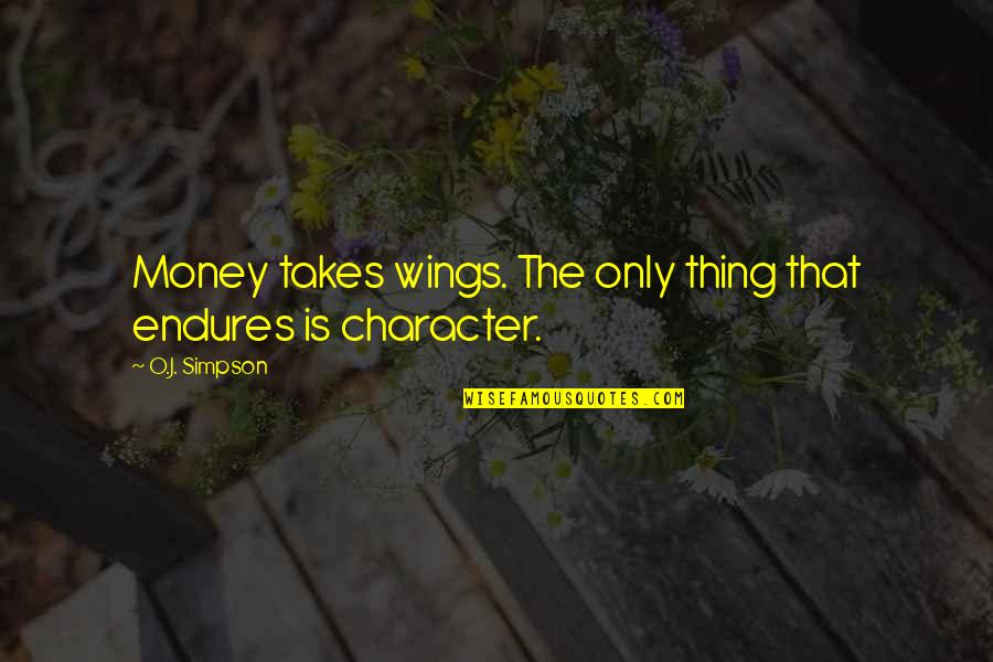 O J Simpson Quotes By O.J. Simpson: Money takes wings. The only thing that endures