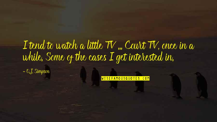 O J Simpson Quotes By O.J. Simpson: I tend to watch a little TV ...