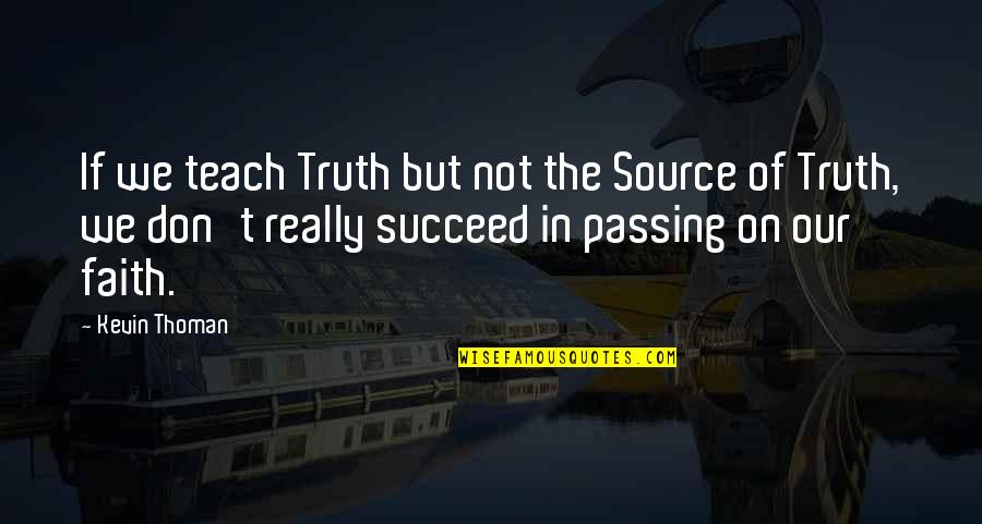 O K Kanmani Quotes By Kevin Thoman: If we teach Truth but not the Source