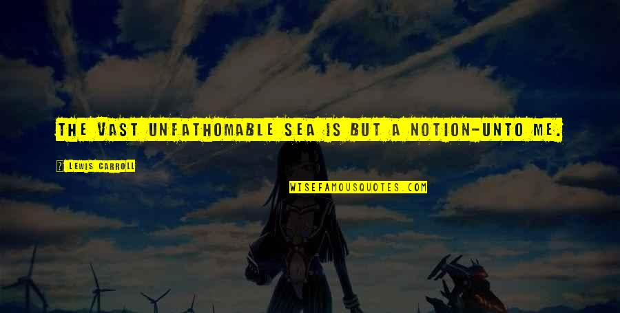 O K Kanmani Quotes By Lewis Carroll: The vast unfathomable sea Is but a Notion-unto