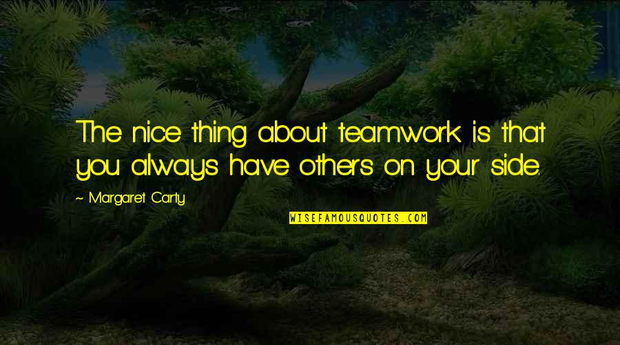 O K Kanmani Quotes By Margaret Carty: The nice thing about teamwork is that you