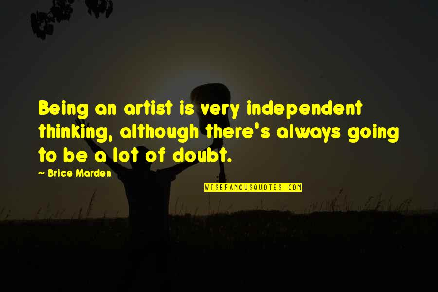 O.s. Marden Quotes By Brice Marden: Being an artist is very independent thinking, although