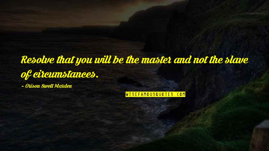 O.s. Marden Quotes By Orison Swett Marden: Resolve that you will be the master and