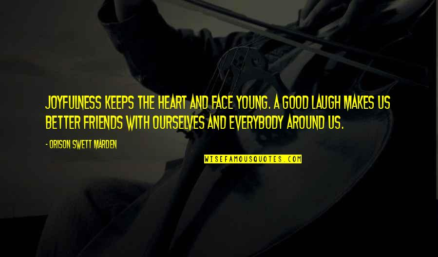 O.s. Marden Quotes By Orison Swett Marden: Joyfulness keeps the heart and face young. A