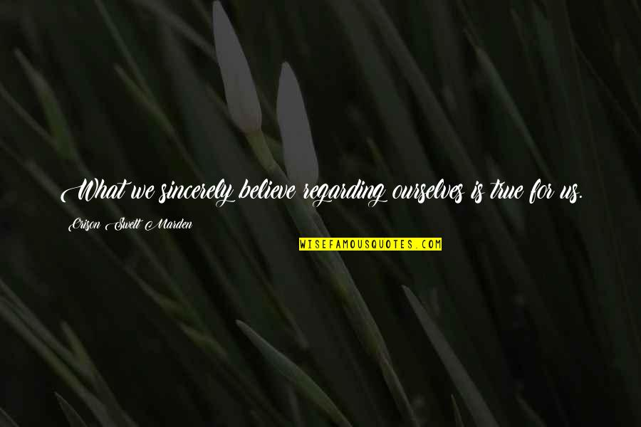 O.s. Marden Quotes By Orison Swett Marden: What we sincerely believe regarding ourselves is true