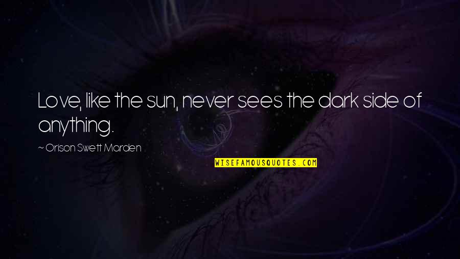 O.s. Marden Quotes By Orison Swett Marden: Love, like the sun, never sees the dark