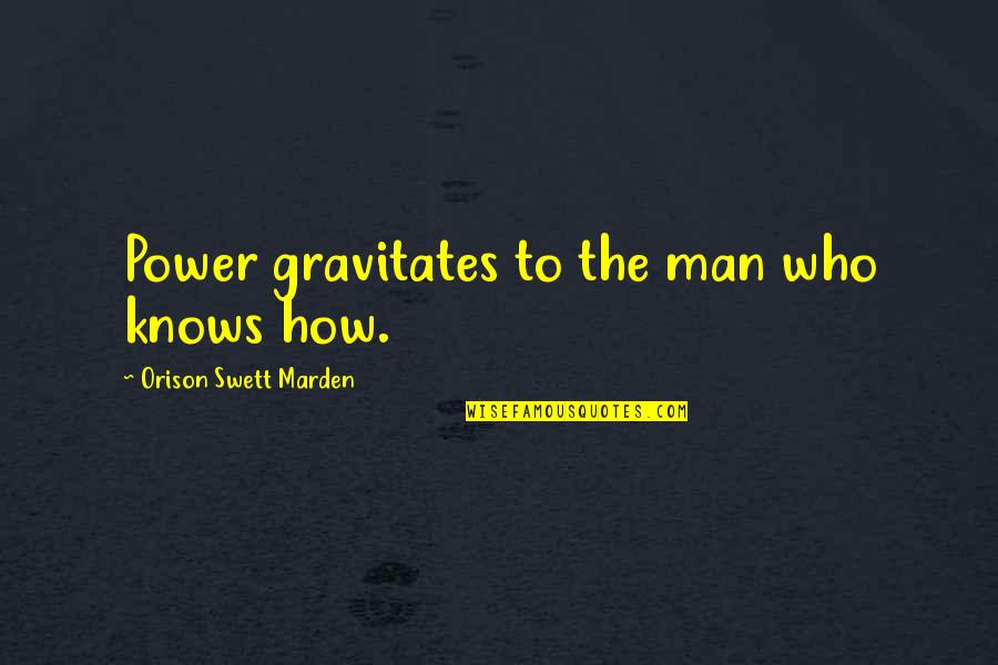O.s. Marden Quotes By Orison Swett Marden: Power gravitates to the man who knows how.