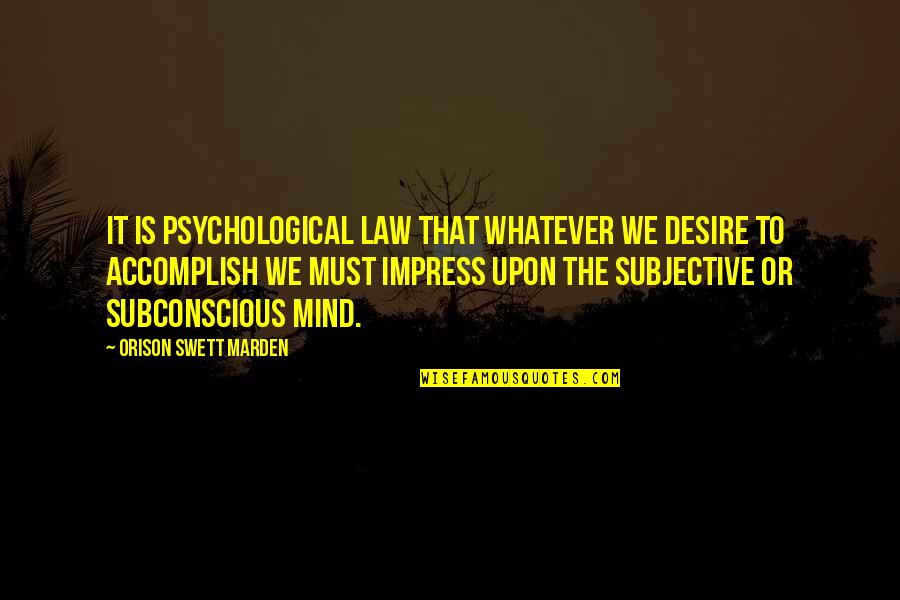 O.s. Marden Quotes By Orison Swett Marden: It is psychological law that whatever we desire