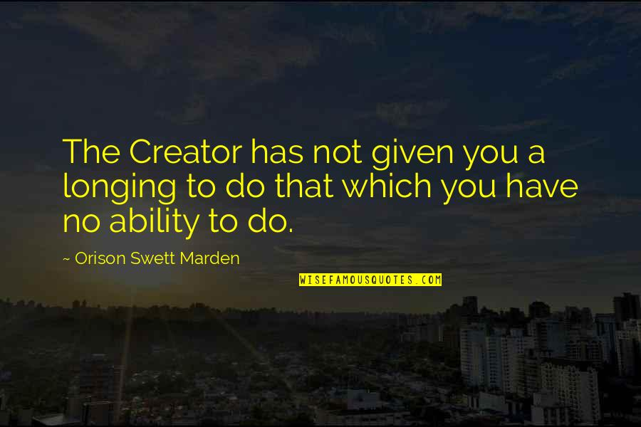 O.s. Marden Quotes By Orison Swett Marden: The Creator has not given you a longing