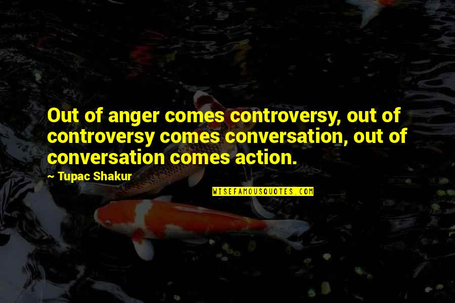 Oafishness Quotes By Tupac Shakur: Out of anger comes controversy, out of controversy