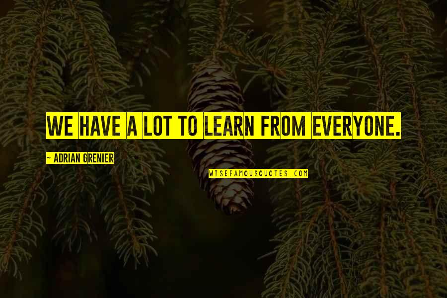 Oak Island Quotes By Adrian Grenier: We have a lot to learn from everyone.