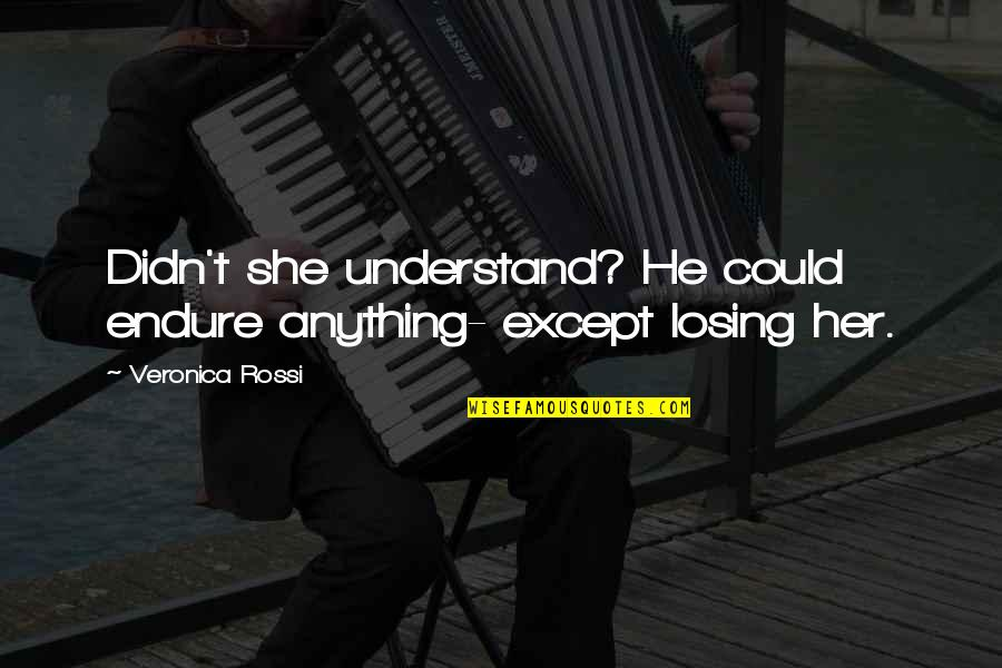Oak Island Quotes By Veronica Rossi: Didn't she understand? He could endure anything- except