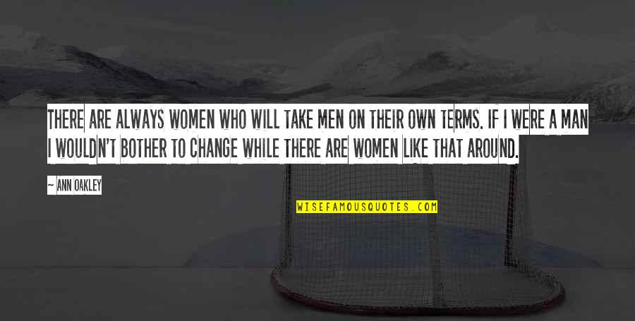 Oakley's Quotes By Ann Oakley: There are always women who will take men