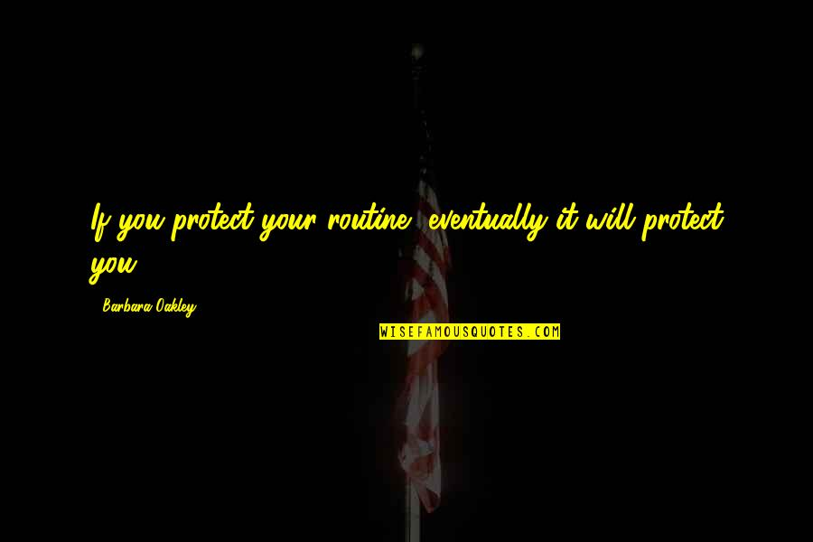 Oakley's Quotes By Barbara Oakley: If you protect your routine, eventually it will