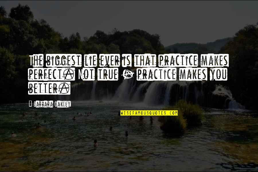 Oakley's Quotes By Barbara Oakley: The biggest lie ever is that practice makes
