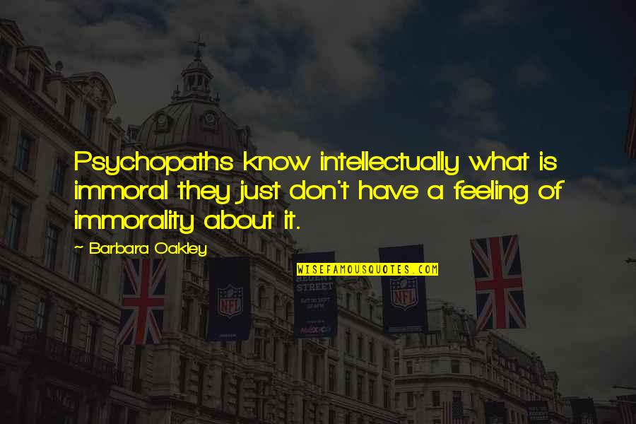 Oakley's Quotes By Barbara Oakley: Psychopaths know intellectually what is immoral they just