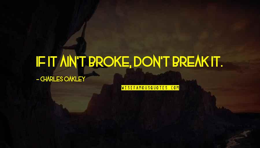 Oakley's Quotes By Charles Oakley: If it ain't broke, don't break it.