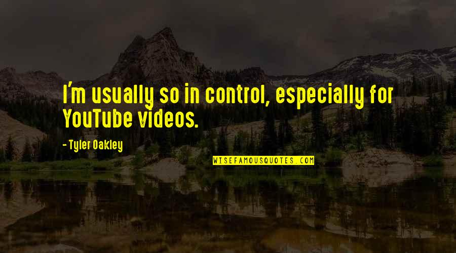 Oakley's Quotes By Tyler Oakley: I'm usually so in control, especially for YouTube
