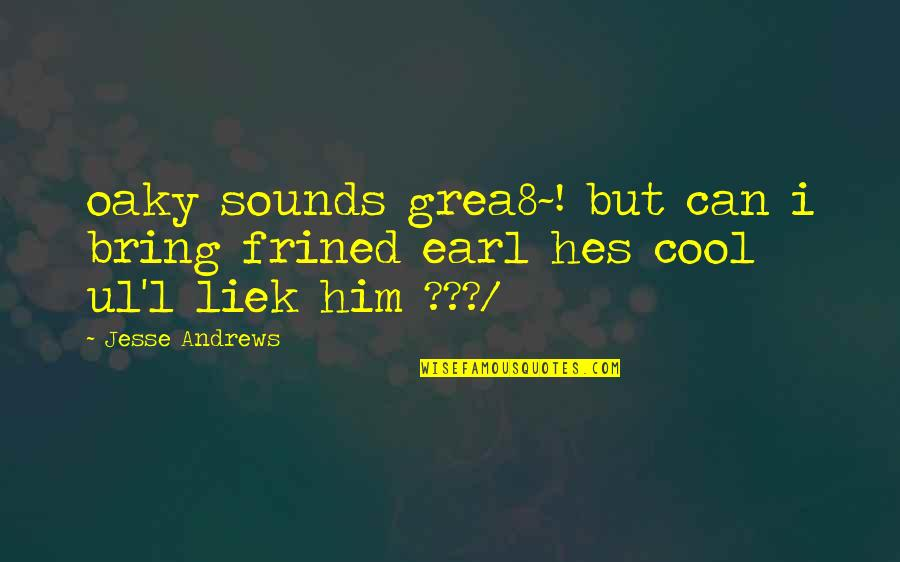 Oaky Quotes By Jesse Andrews: oaky sounds grea8~! but can i bring frined