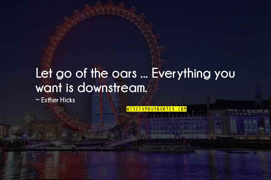 Oars Quotes By Esther Hicks: Let go of the oars ... Everything you