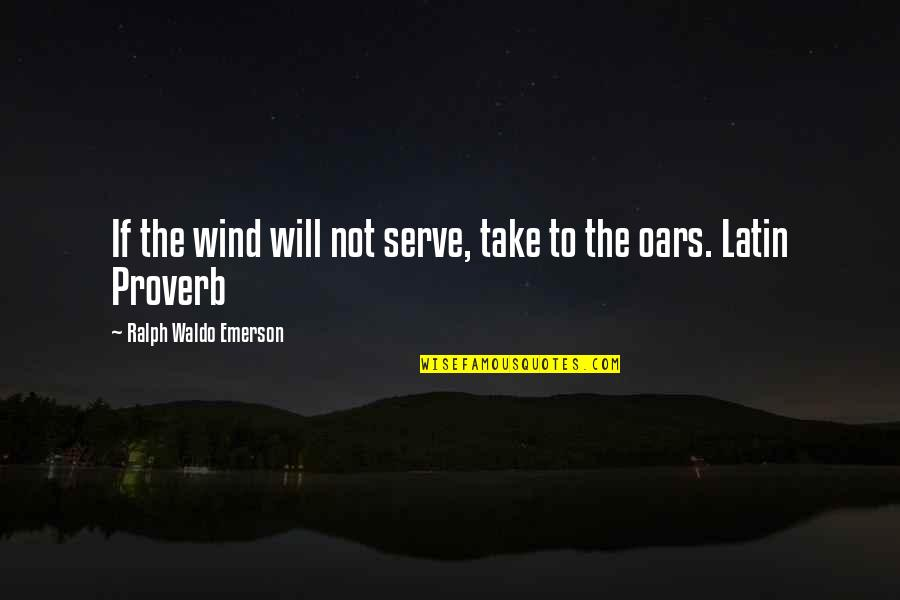 Oars Quotes By Ralph Waldo Emerson: If the wind will not serve, take to