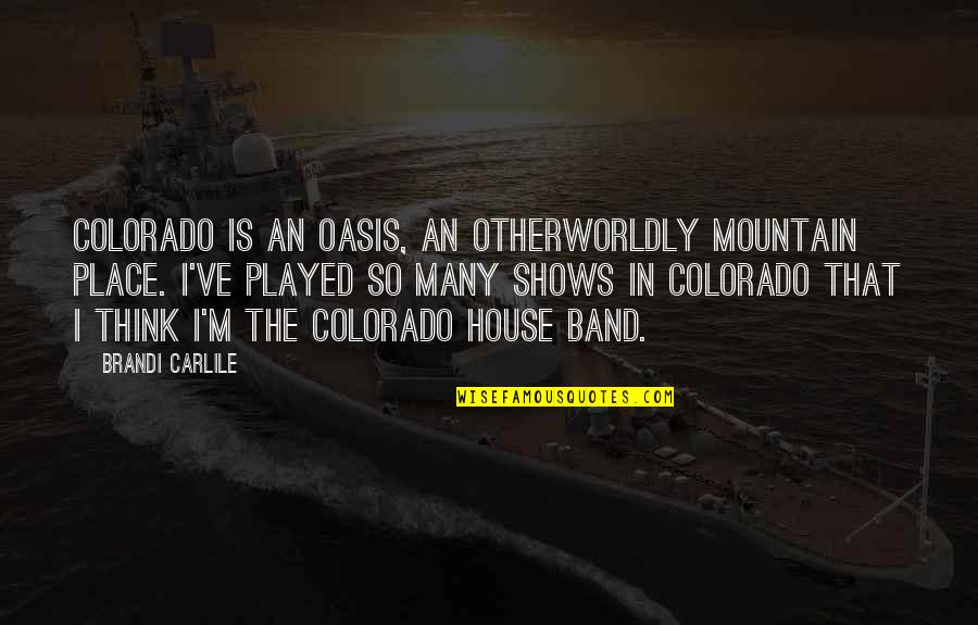Oasis Band Quotes By Brandi Carlile: Colorado is an oasis, an otherworldly mountain place.
