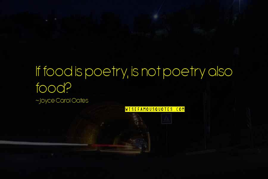 Oates Quotes By Joyce Carol Oates: If food is poetry, is not poetry also