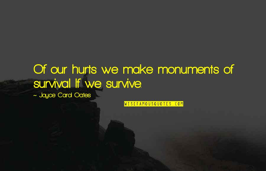 Oates Quotes By Joyce Carol Oates: Of our hurts we make monuments of survival.
