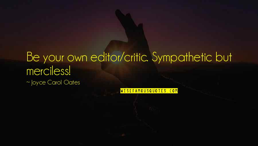 Oates Quotes By Joyce Carol Oates: Be your own editor/critic. Sympathetic but merciless!