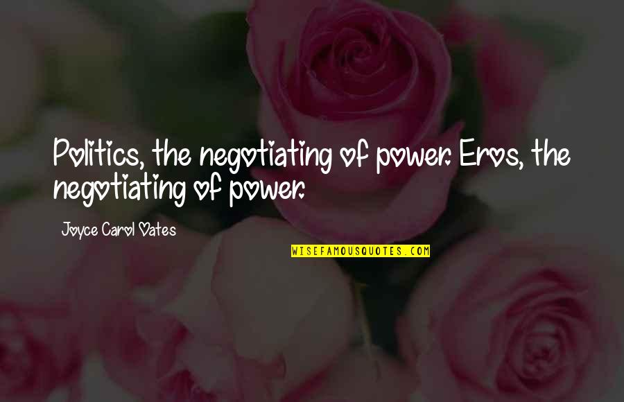 Oates Quotes By Joyce Carol Oates: Politics, the negotiating of power. Eros, the negotiating