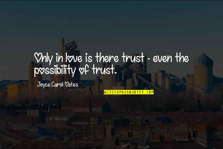 Oates Quotes By Joyce Carol Oates: Only in love is there trust - even