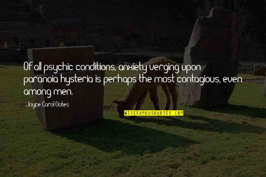 Oates Quotes By Joyce Carol Oates: Of all psychic conditions, anxiety verging upon paranoia/hysteria
