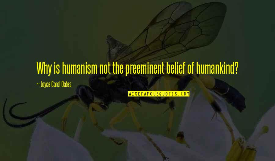 Oates Quotes By Joyce Carol Oates: Why is humanism not the preeminent belief of