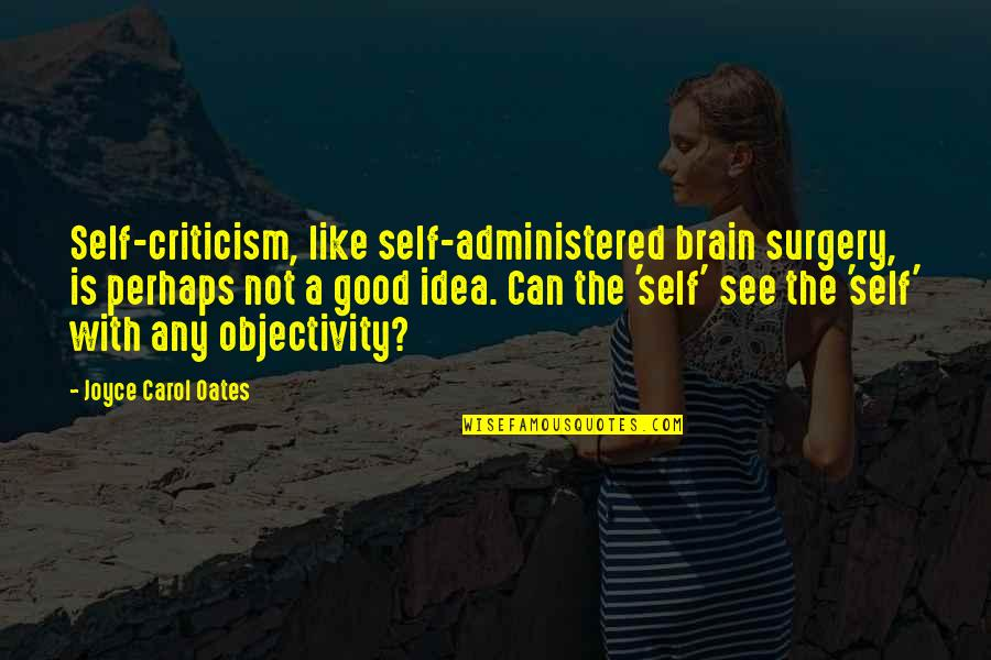 Oates Quotes By Joyce Carol Oates: Self-criticism, like self-administered brain surgery, is perhaps not