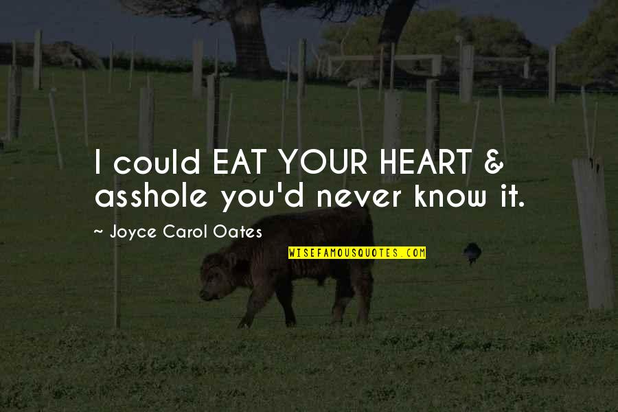 Oates Quotes By Joyce Carol Oates: I could EAT YOUR HEART & asshole you'd