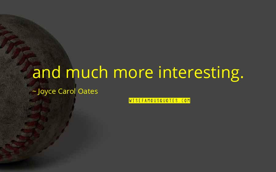 Oates Quotes By Joyce Carol Oates: and much more interesting.