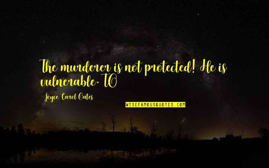 Oates Quotes By Joyce Carol Oates: The murderer is not protected! He is vulnerable.