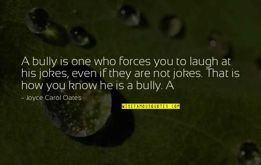 Oates Quotes By Joyce Carol Oates: A bully is one who forces you to
