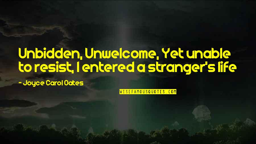 Oates Quotes By Joyce Carol Oates: Unbidden, Unwelcome, Yet unable to resist, I entered