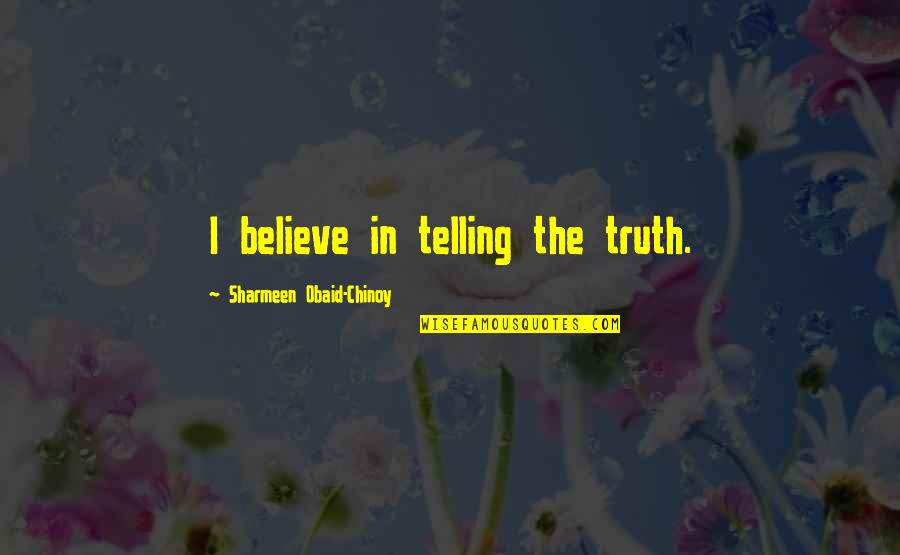 Obaid Quotes By Sharmeen Obaid-Chinoy: I believe in telling the truth.
