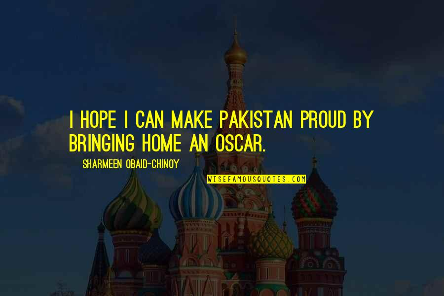 Obaid Quotes By Sharmeen Obaid-Chinoy: I hope I can make Pakistan proud by