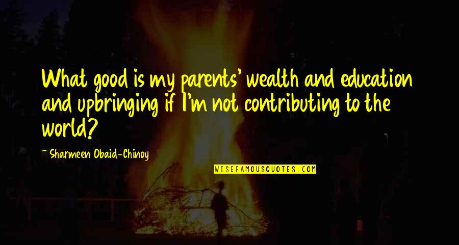 Obaid Quotes By Sharmeen Obaid-Chinoy: What good is my parents' wealth and education