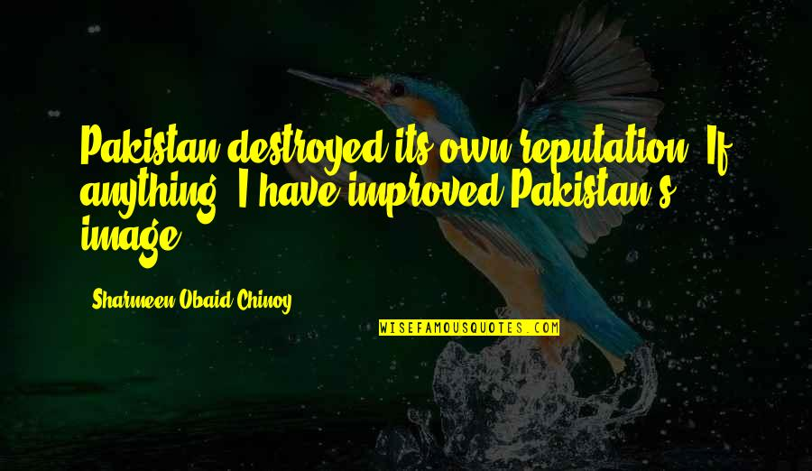 Obaid Quotes By Sharmeen Obaid-Chinoy: Pakistan destroyed its own reputation. If anything, I