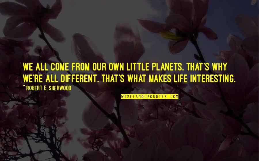 Obama Amnesty Quotes By Robert E. Sherwood: We all come from our own little planets.