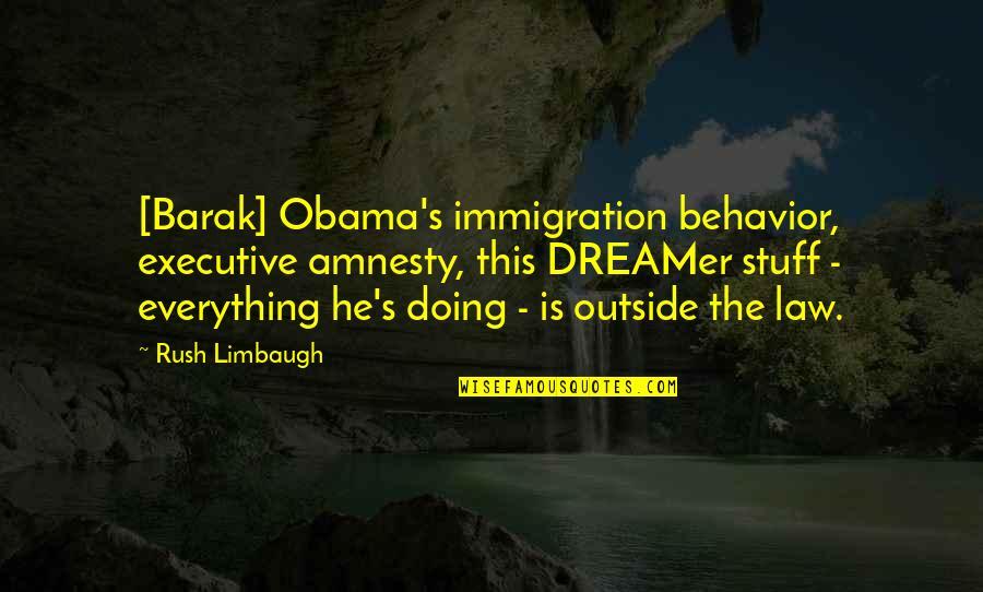 Obama Amnesty Quotes By Rush Limbaugh: [Barak] Obama's immigration behavior, executive amnesty, this DREAMer